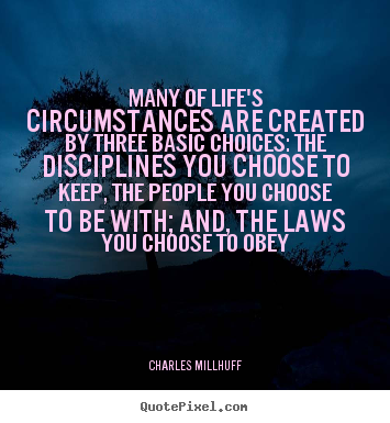 Charles Millhuff photo quote - Many of life's circumstances are created by three basic choices: the.. - Life quotes