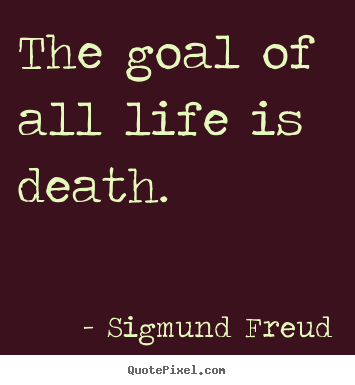 Quotes About Death And Life Interesting Quotes About Life  The Goal Of All Life Is Death.