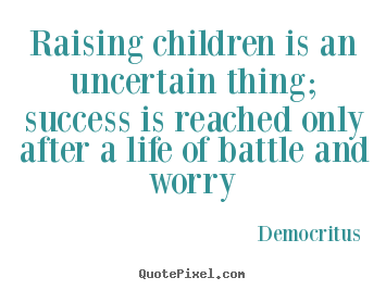 Raising children is an uncertain thing; success.. Democritus top life quote