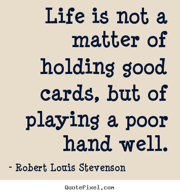 Quotes about life - Life is not a matter of holding good cards, but..