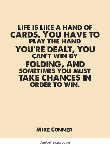Life quotes - Life is like a hand of cards. you have to..