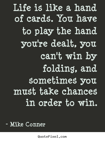 Quotes about life - Life is like a hand of cards. you have to play..