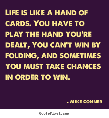 Life quotes - Life is like a hand of cards. you have to play..
