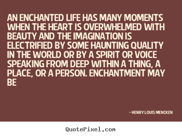 Quote about life - An enchanted life has many moments when the heart is overwhelmed with..