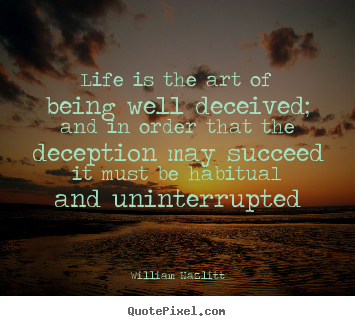 Life is the art of being well deceived; and in order that.. William Hazlitt greatest life quotes