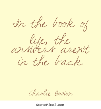 Life quote - In the book of life, the answers aren't in the back.