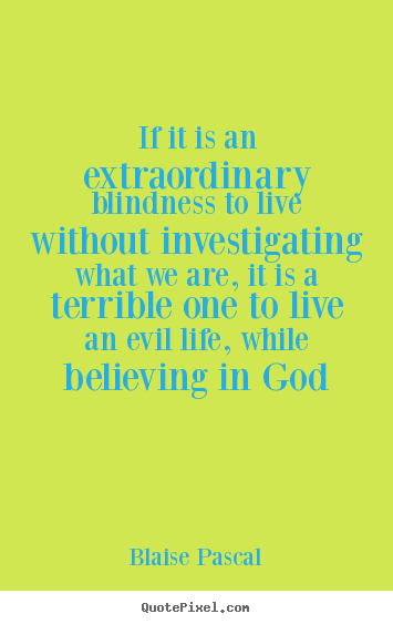 Quote About Life   If It Is An Extraordinary Blindness To Live Without  Investigating What.