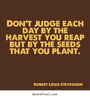 Robert Louis Stevenson picture quotes - Don't judge each day by the harvest you reap but by.. - Life quotes