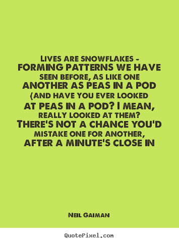Life quote - Lives are snowflakes - forming patterns we have seen before, as like..