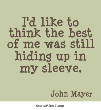 John Mayer picture quotes - I'd like to think the best of me was still hiding up in my sleeve. - Life quotes