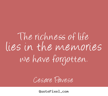 Cesare Pavese picture quotes - The richness of life lies in the memories we have.. - Life quote