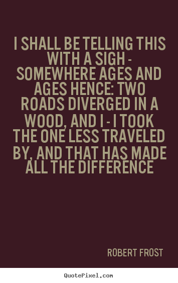 I shall be telling this with a sigh - somewhere ages and ages hence:.. Robert Frost great life quotes