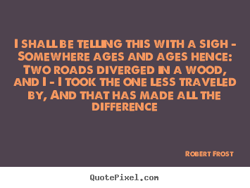 I shall be telling this with a sigh - somewhere ages and.. Robert Frost greatest life quotes