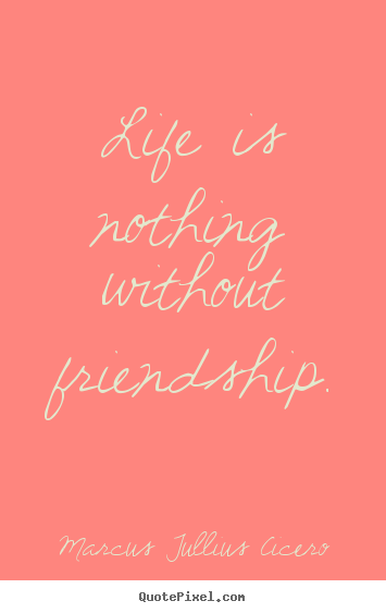 Marcus Tullius Cicero picture quotes - Life is nothing without friendship. - Life quotes