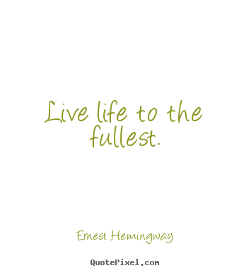 Live life to the fullest. Ernest Hemingway popular life quotes