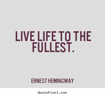 Ernest Hemingway picture quotes - Live life to the fullest. - Life quotes