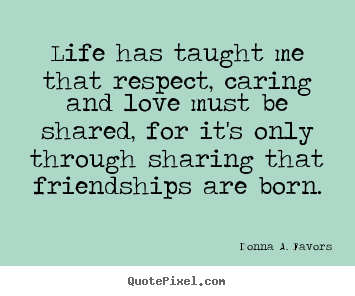Donna A. Favors picture quotes - Life has taught me that respect, caring and love must be shared,.. - Life quotes