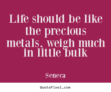 Seneca picture quotes - Life should be like the precious metals, weigh much.. - Life quote