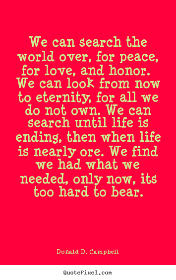 Create graphic picture quotes about life - We can search the world over, for peace, for love, and honor...