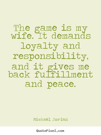 Customize poster quote about life - The game is my wife. it demands loyalty and responsibility, and it gives..