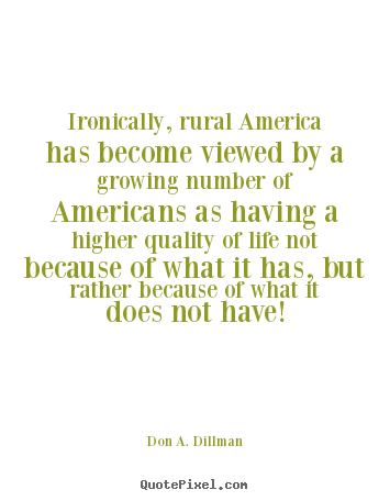 Make picture quotes about life - Ironically, rural america has become viewed by a growing..