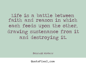 Quote about life - Life is a battle between faith and reason in which each..