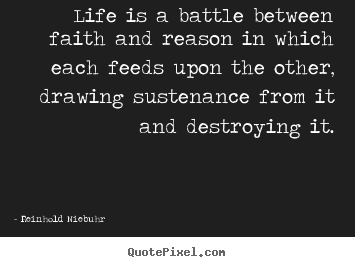 Reinhold Niebuhr pictures sayings - Life is a battle between faith and reason in which each.. - Life quotes