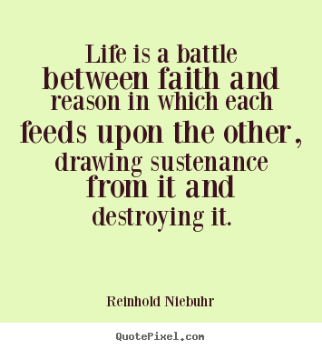 Reinhold Niebuhr picture sayings - Life is a battle between faith and reason in which each feeds upon.. - Life quotes