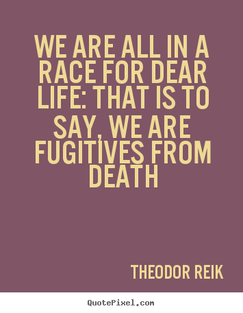 Life quote - We are all in a race for dear life: that is to say,..