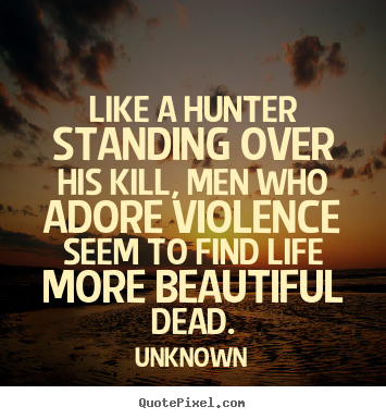 Like a hunter standing over his kill, men who adore violence.. Unknown great life quotes