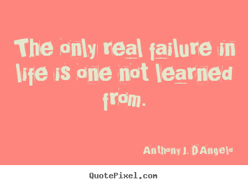 The only real failure in life is one not learned.. Anthony J. D'Angelo  life quote