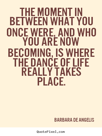 Quote about life - The moment in between what you once were, and who you are now..