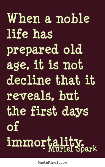 Create picture quotes about life - When a noble life has prepared old age,..