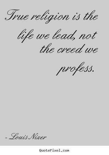 Louis Nizer picture quotes - True religion is the life we lead, not the creed we profess. - Life quote