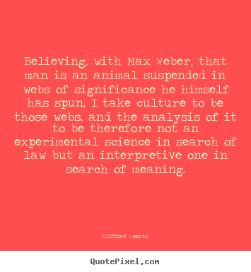 Life sayings - Believing, with max weber, that man is an animal suspended..