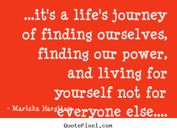Life quotes - ...it's a life's journey of finding ourselves,..