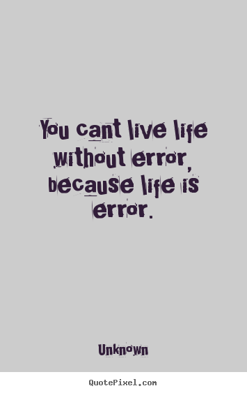 Unknown Picture Quote   You Cant Live Life Without Error, Because Life Is  Error.