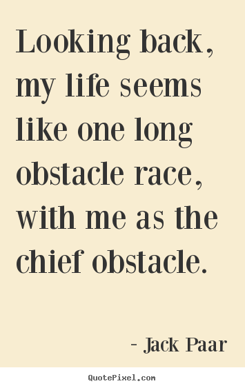 Looking back, my life seems like one long obstacle race, with me as the.. Jack Paar greatest life quotes