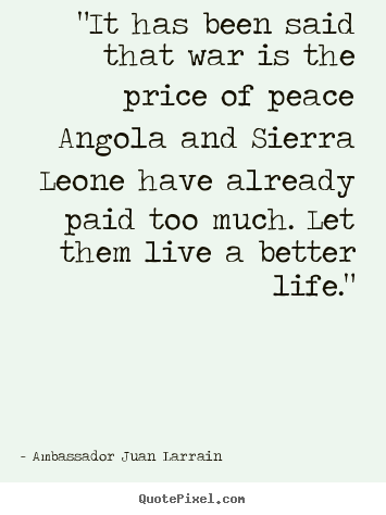 "Make picture sayings about life - ""it has been said that war is the price of peace angola and sierra.."