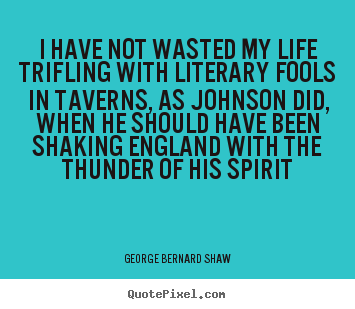 Quotes about life - I have not wasted my life trifling with literary fools in taverns,..