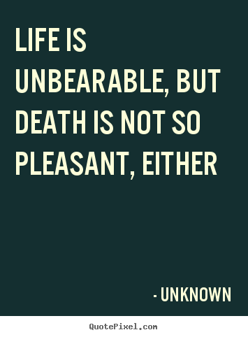 Life is unbearable, but death is not so pleasant,.. Unknown good life quotes