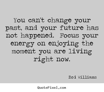 Rod Williams picture quotes - You can't change your past, and your future has.. - Life quote