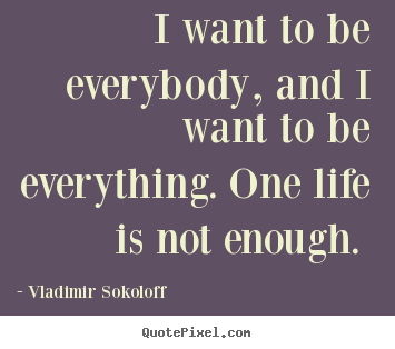 I want to be everybody, and i want to be everything... Vladimir Sokoloff greatest life quotes