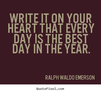 Ralph Waldo Emerson picture quotes - Write it on your heart that every day is the best day.. - Life quotes