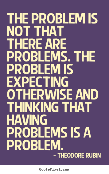 Theodore Rubin picture quotes - The problem is not that there are problems. the problem.. - Life quotes