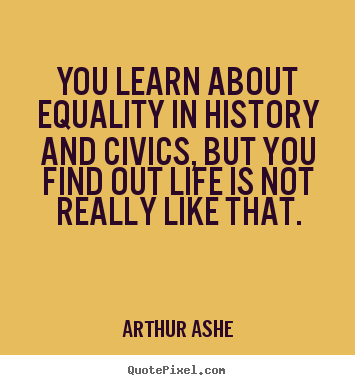 You learn about equality in history and civics,.. Arthur Ashe greatest life quote