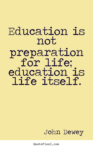 Quotes about life - Education is not preparation for life; education is life itself.