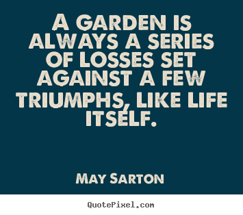 Customize picture quotes about life - A garden is always a series of losses set against a few triumphs,..