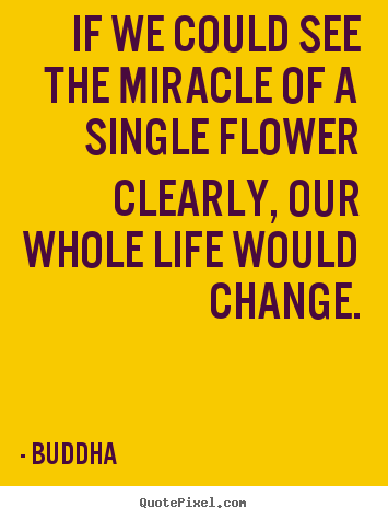 Customize picture quote about life - If we could see the miracle of a single flower clearly, our whole life..