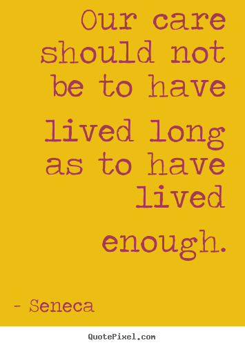 Quotes about life - Our care should not be to have lived long..